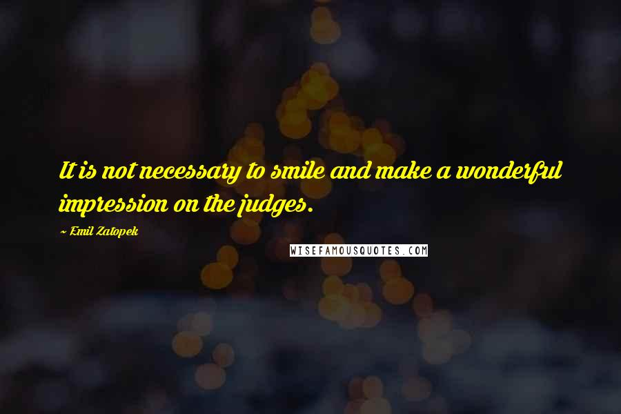 Emil Zatopek quotes: It is not necessary to smile and make a wonderful impression on the judges.