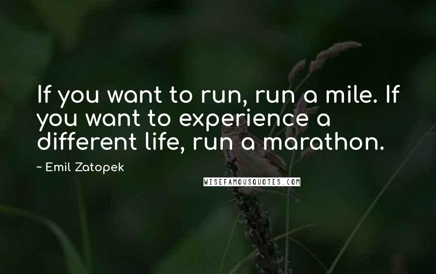 Emil Zatopek quotes: If you want to run, run a mile. If you want to experience a different life, run a marathon.