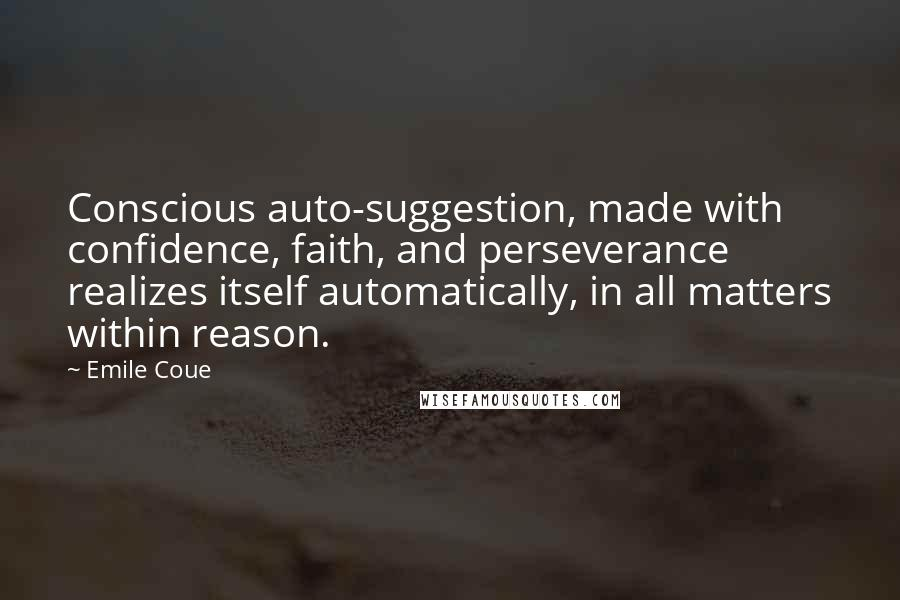 Emile Coue quotes: Conscious auto-suggestion, made with confidence, faith, and perseverance realizes itself automatically, in all matters within reason.