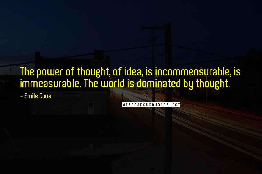 Emile Coue quotes: The power of thought, of idea, is incommensurable, is immeasurable. The world is dominated by thought.