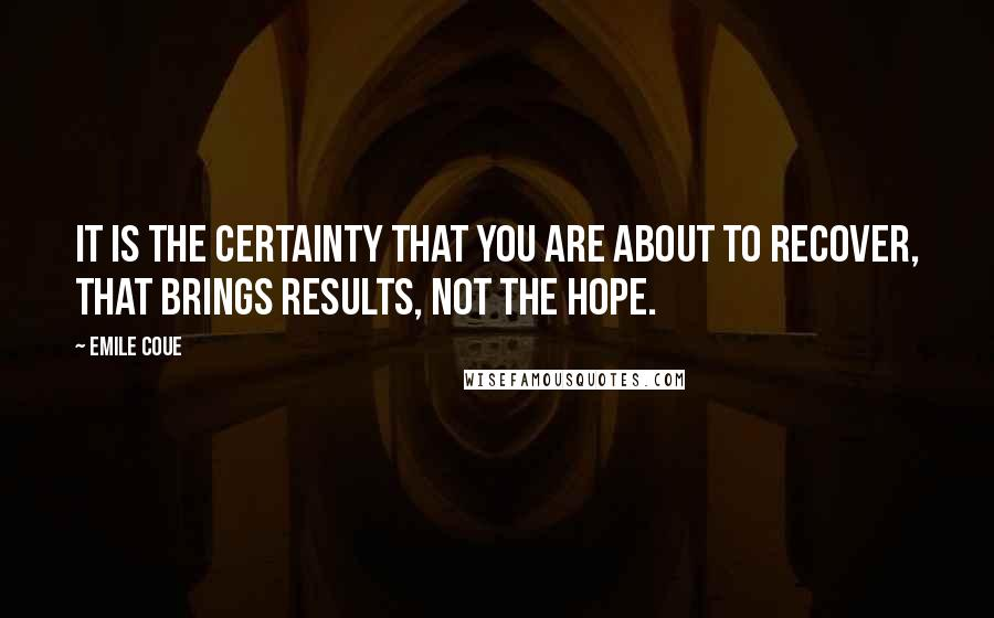 Emile Coue quotes: It is the certainty that you are about to recover, that brings results, not the hope.