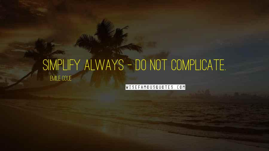 Emile Coue quotes: Simplify always - do not complicate.