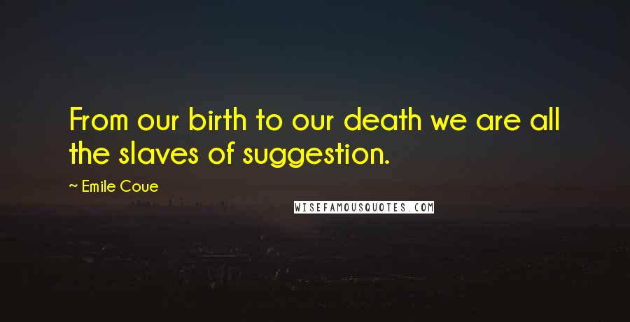 Emile Coue quotes: From our birth to our death we are all the slaves of suggestion.