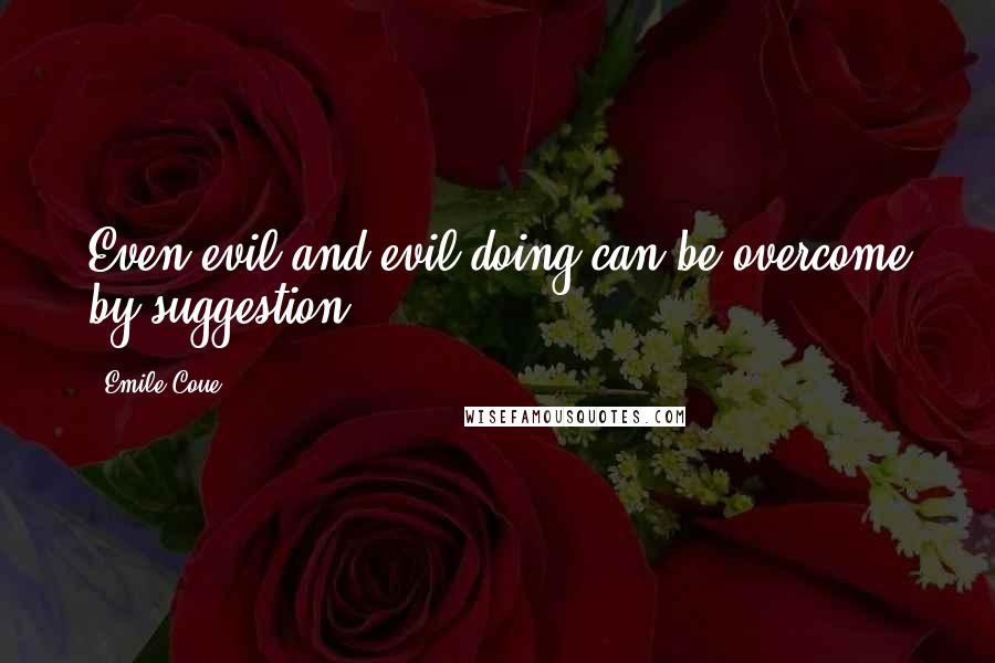 Emile Coue quotes: Even evil and evil-doing can be overcome by suggestion.