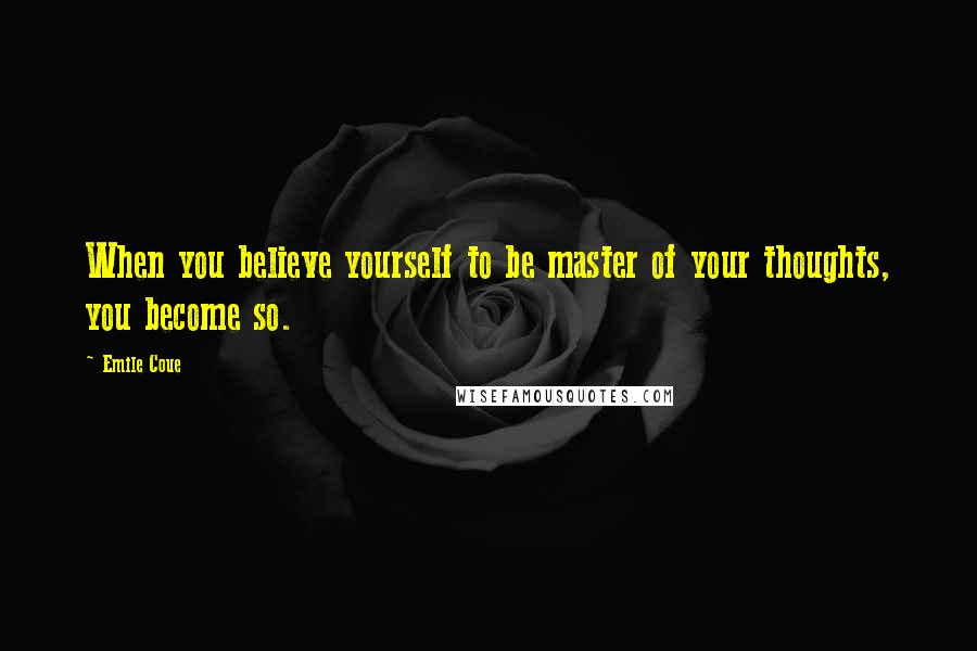 Emile Coue quotes: When you believe yourself to be master of your thoughts, you become so.