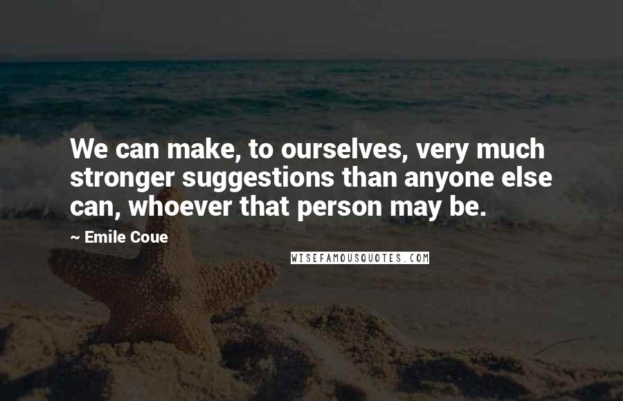 Emile Coue quotes: We can make, to ourselves, very much stronger suggestions than anyone else can, whoever that person may be.