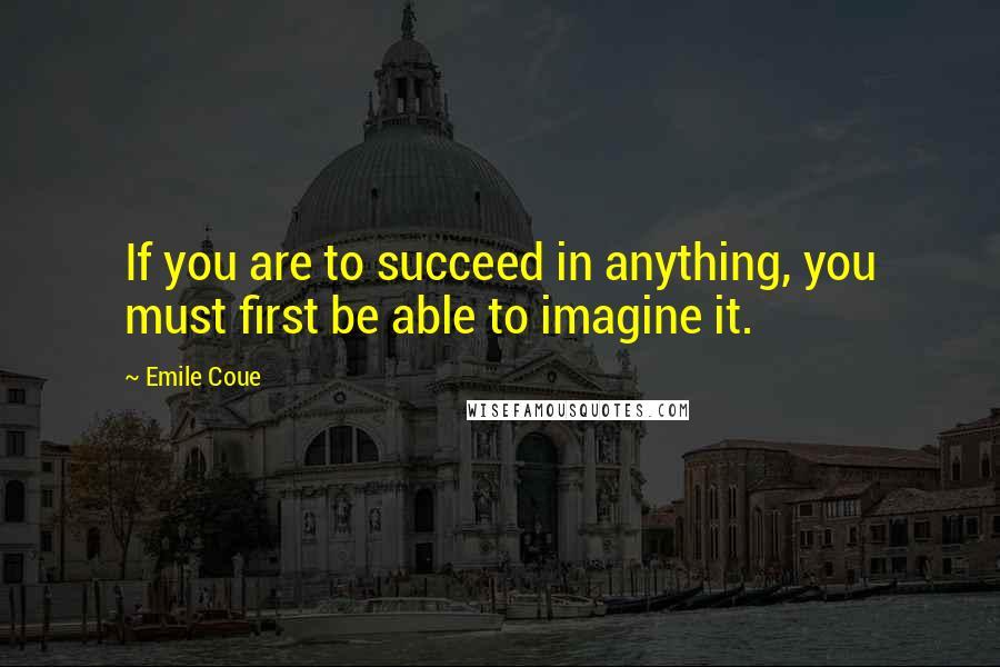 Emile Coue quotes: If you are to succeed in anything, you must first be able to imagine it.