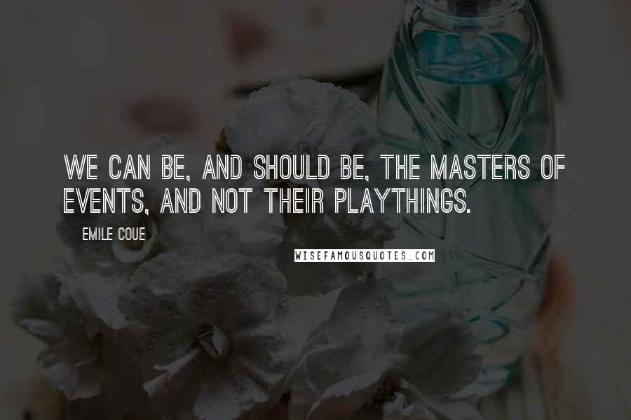 Emile Coue quotes: We can be, and should be, the masters of events, and not their playthings.