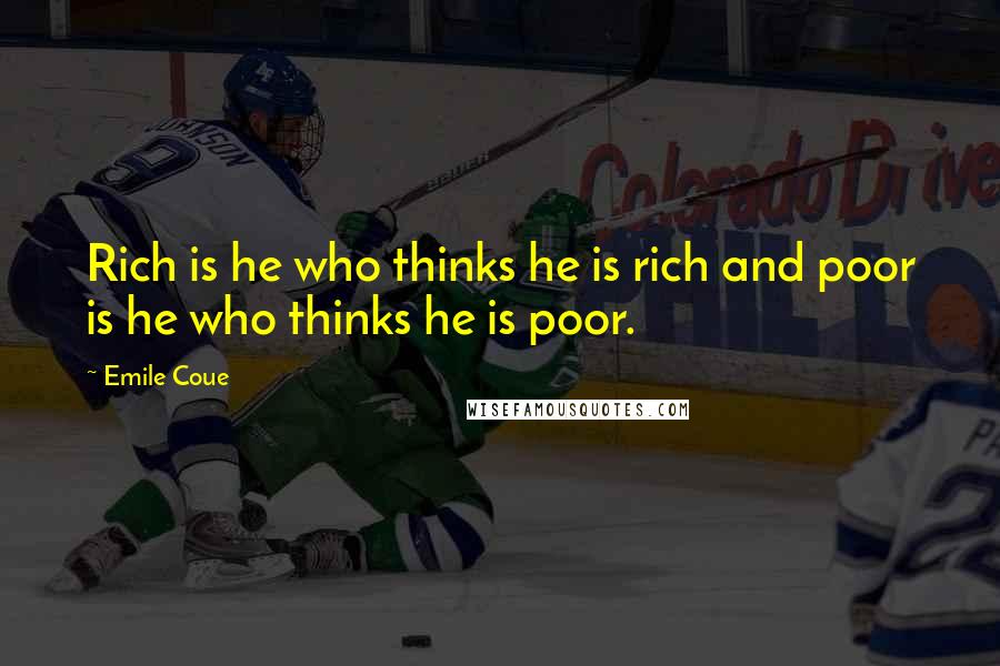 Emile Coue quotes: Rich is he who thinks he is rich and poor is he who thinks he is poor.