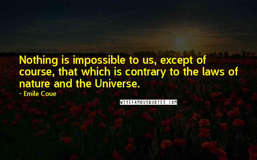 Emile Coue quotes: Nothing is impossible to us, except of course, that which is contrary to the laws of nature and the Universe.