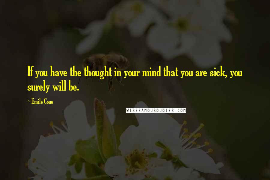 Emile Coue quotes: If you have the thought in your mind that you are sick, you surely will be.