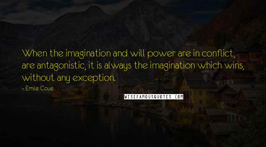 Emile Coue quotes: When the imagination and will power are in conflict, are antagonistic, it is always the imagination which wins, without any exception.