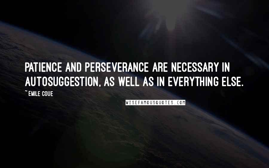 Emile Coue quotes: Patience and perseverance are necessary in autosuggestion, as well as in everything else.