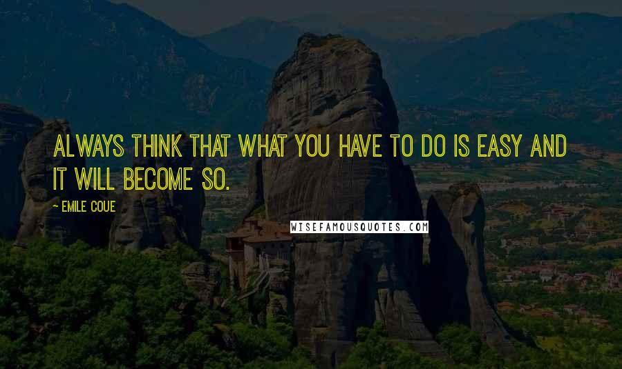 Emile Coue quotes: Always think that what you have to do is easy and it will become so.