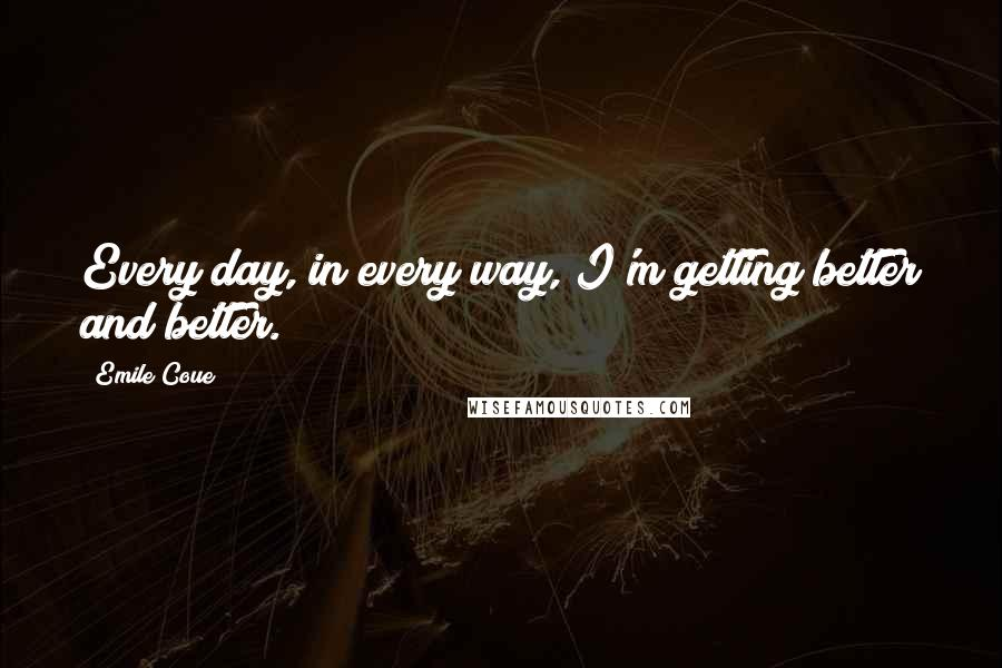 Emile Coue quotes: Every day, in every way, I'm getting better and better.