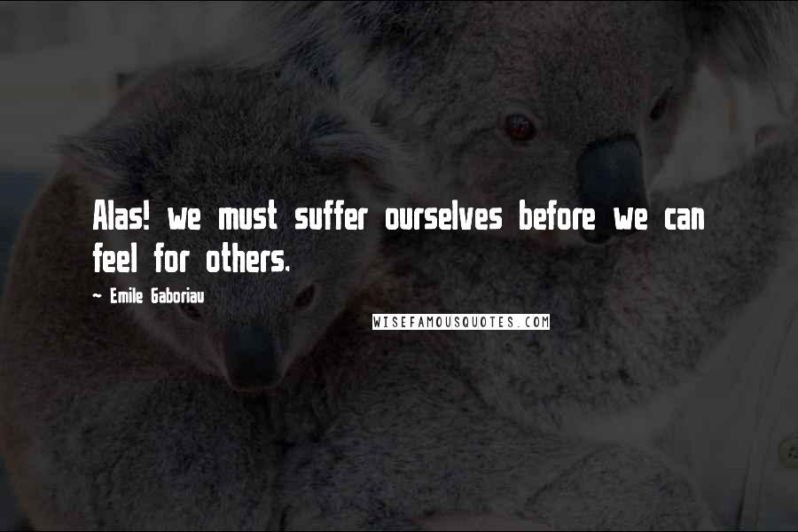 Emile Gaboriau quotes: Alas! we must suffer ourselves before we can feel for others.