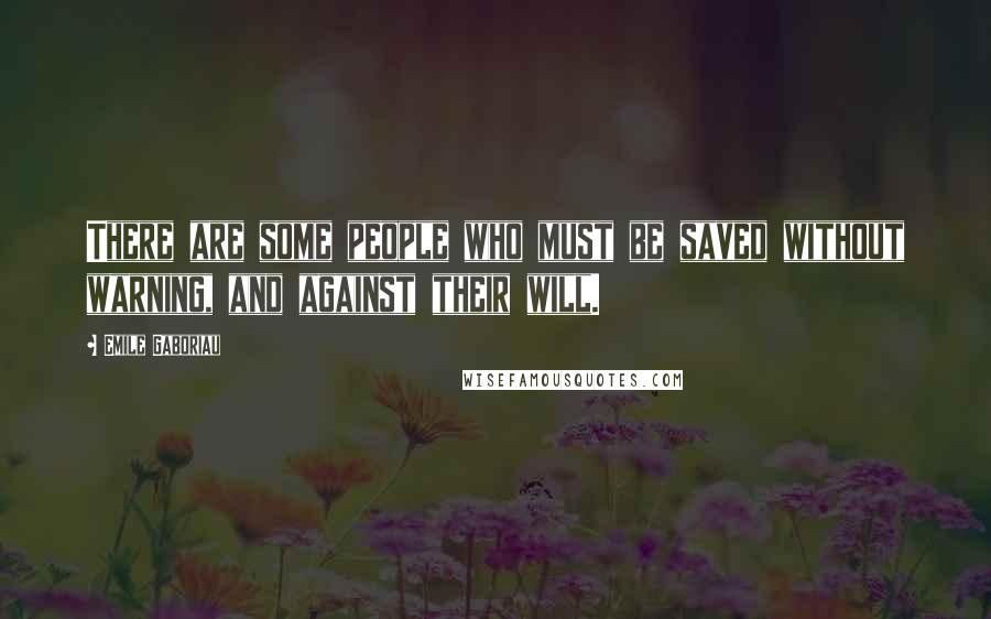Emile Gaboriau quotes: There are some people who must be saved without warning, and against their will.