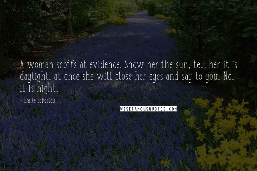 Emile Gaboriau quotes: A woman scoffs at evidence. Show her the sun, tell her it is daylight, at once she will close her eyes and say to you, No, it is night.