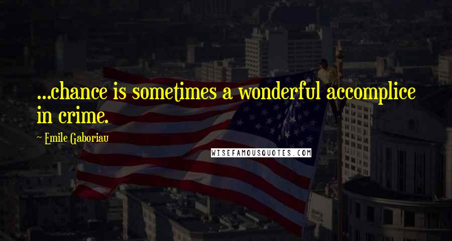 Emile Gaboriau quotes: ...chance is sometimes a wonderful accomplice in crime.