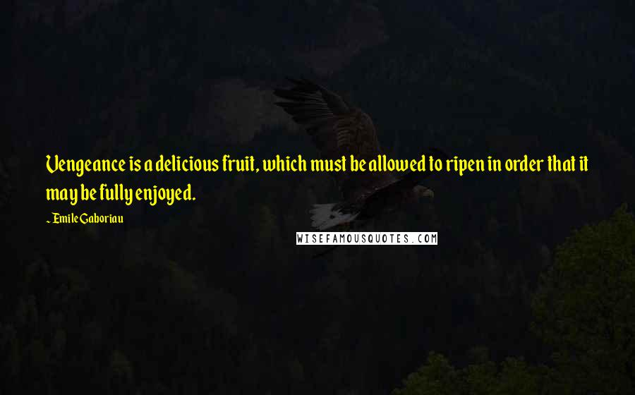 Emile Gaboriau quotes: Vengeance is a delicious fruit, which must be allowed to ripen in order that it may be fully enjoyed.