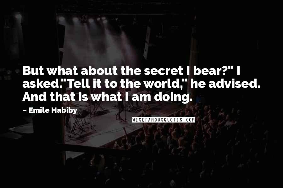 "Emile Habiby quotes: But what about the secret I bear?"" I asked.""Tell it to the world,"" he advised. And that is what I am doing."