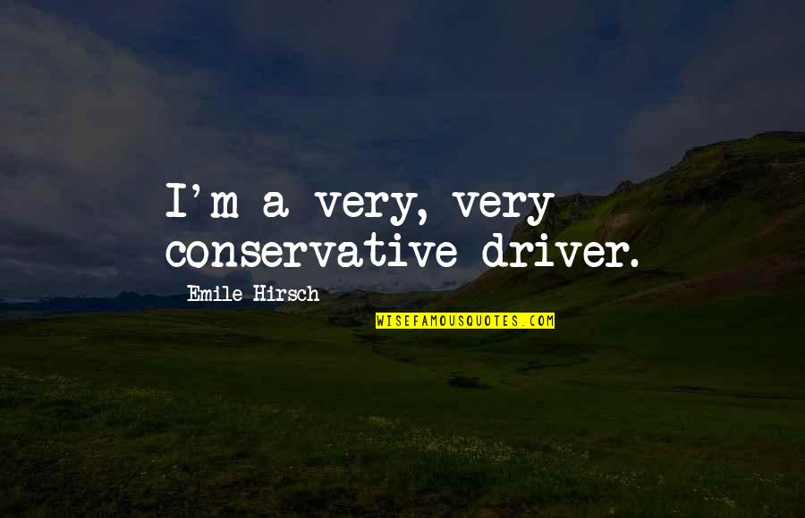 Emile Hirsch Quotes By Emile Hirsch: I'm a very, very conservative driver.