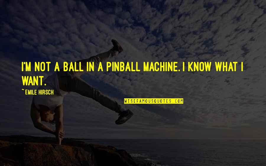 Emile Hirsch Quotes By Emile Hirsch: I'm not a ball in a pinball machine.