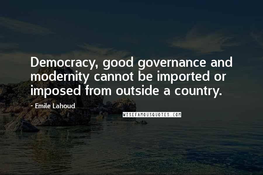 Emile Lahoud quotes: Democracy, good governance and modernity cannot be imported or imposed from outside a country.