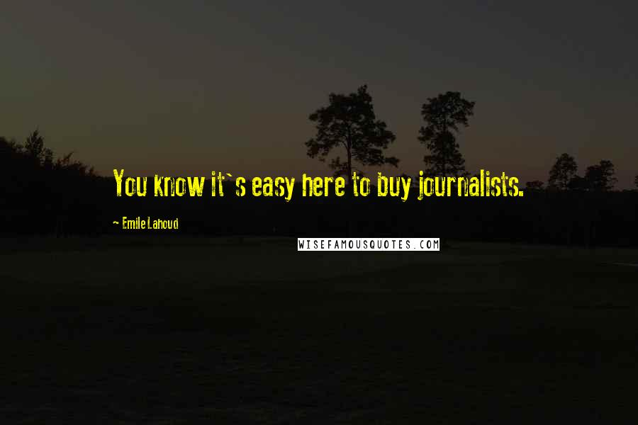 Emile Lahoud quotes: You know it's easy here to buy journalists.