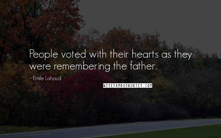 Emile Lahoud quotes: People voted with their hearts as they were remembering the father.
