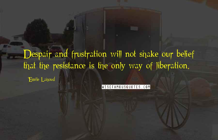 Emile Lahoud quotes: Despair and frustration will not shake our belief that the resistance is the only way of liberation.