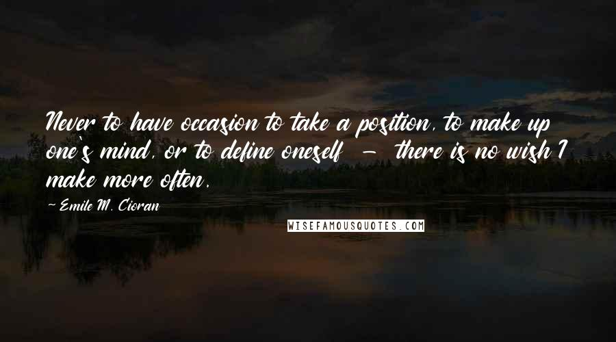 Emile M. Cioran quotes: Never to have occasion to take a position, to make up one's mind, or to define oneself - there is no wish I make more often.