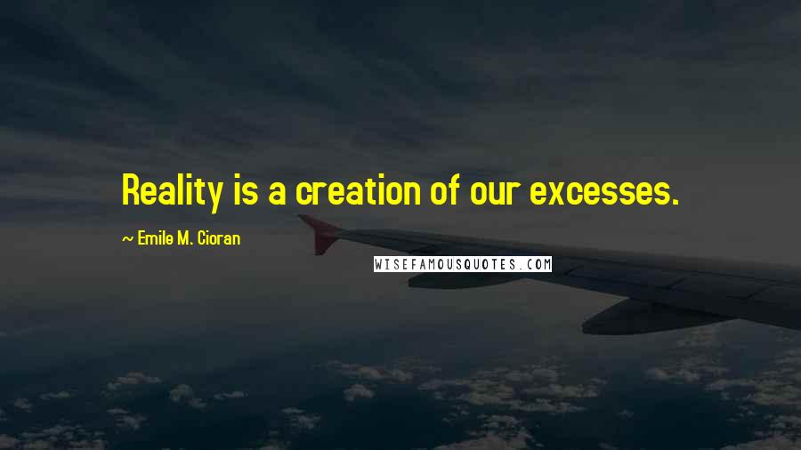 Emile M. Cioran quotes: Reality is a creation of our excesses.