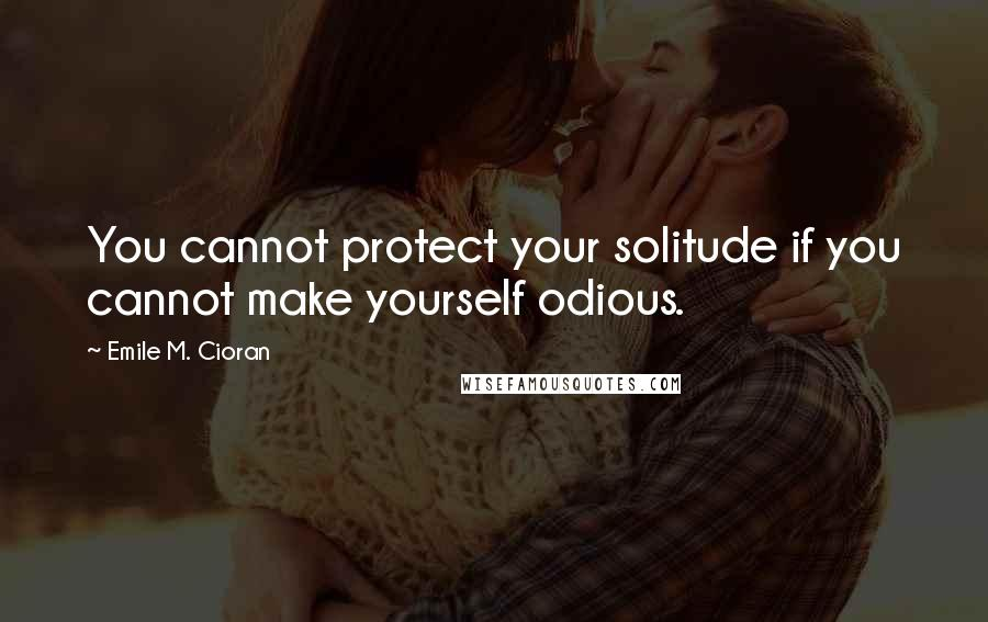 Emile M. Cioran quotes: You cannot protect your solitude if you cannot make yourself odious.