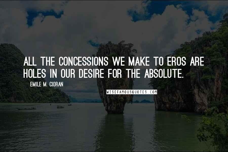 Emile M. Cioran quotes: All the concessions we make to Eros are holes in our desire for the absolute.