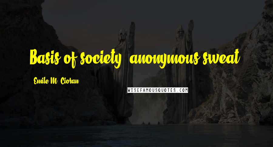 Emile M. Cioran quotes: Basis of society: anonymous sweat.