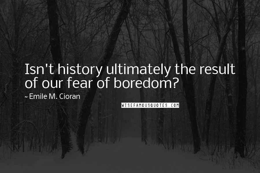 Emile M. Cioran quotes: Isn't history ultimately the result of our fear of boredom?