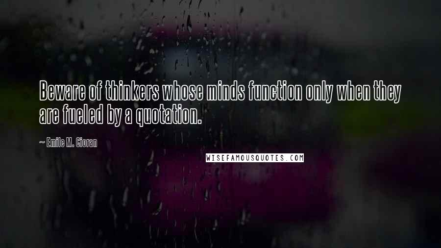 Emile M. Cioran quotes: Beware of thinkers whose minds function only when they are fueled by a quotation.