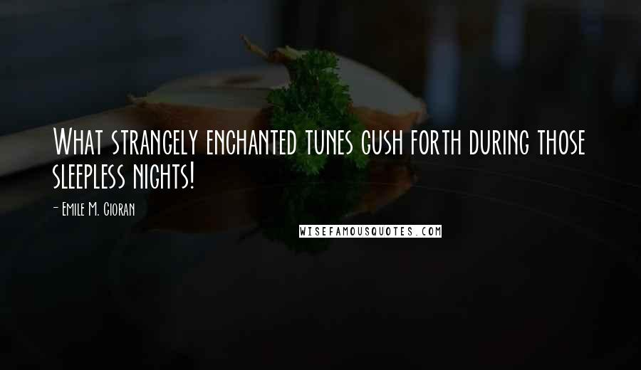 Emile M. Cioran quotes: What strangely enchanted tunes gush forth during those sleepless nights!