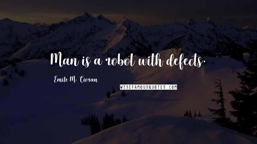 Emile M. Cioran quotes: Man is a robot with defects.