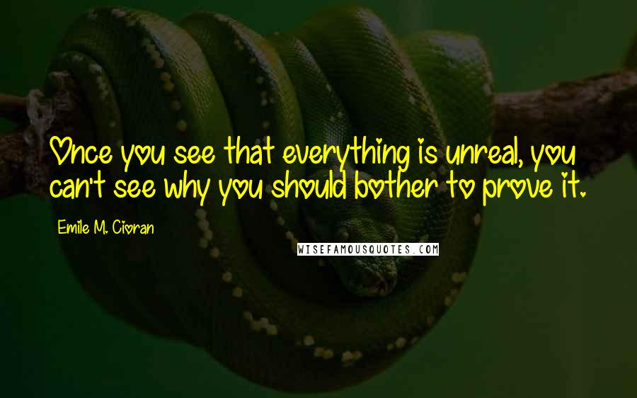 Emile M. Cioran quotes: Once you see that everything is unreal, you can't see why you should bother to prove it.