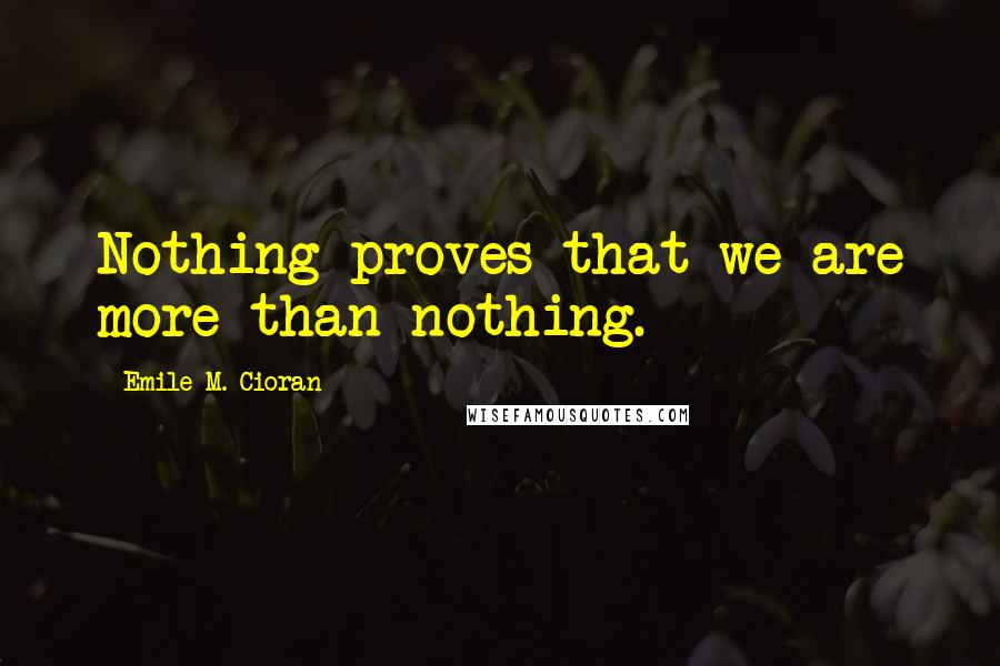 Emile M. Cioran quotes: Nothing proves that we are more than nothing.