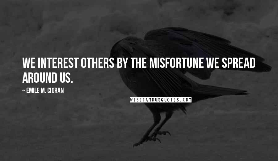 Emile M. Cioran quotes: We interest others by the misfortune we spread around us.