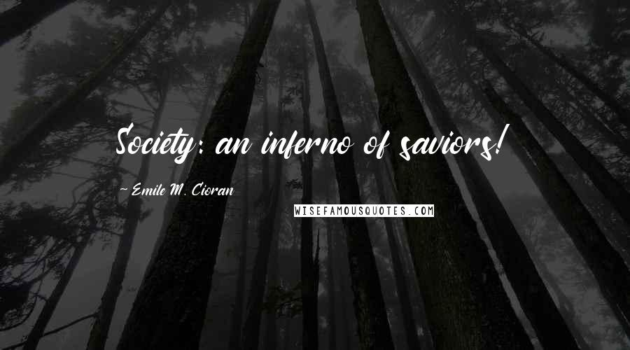 Emile M. Cioran quotes: Society: an inferno of saviors!