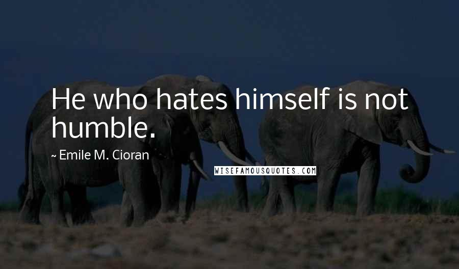 Emile M. Cioran quotes: He who hates himself is not humble.