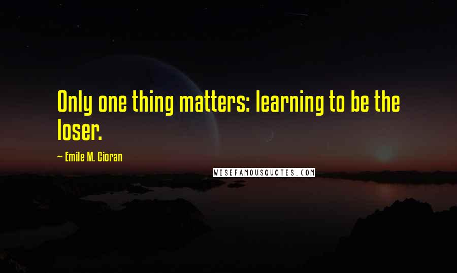 Emile M. Cioran quotes: Only one thing matters: learning to be the loser.