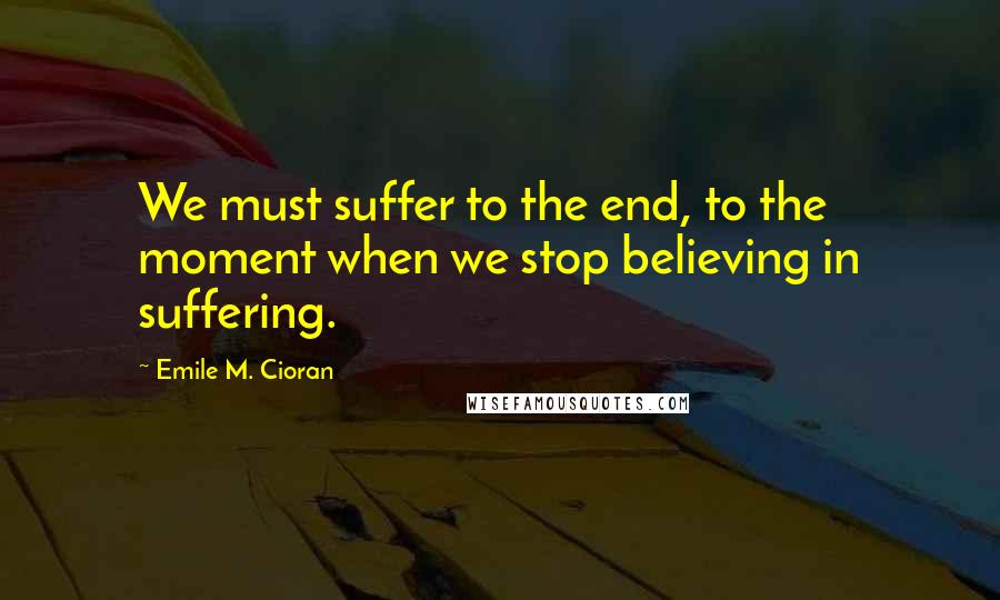 Emile M. Cioran quotes: We must suffer to the end, to the moment when we stop believing in suffering.