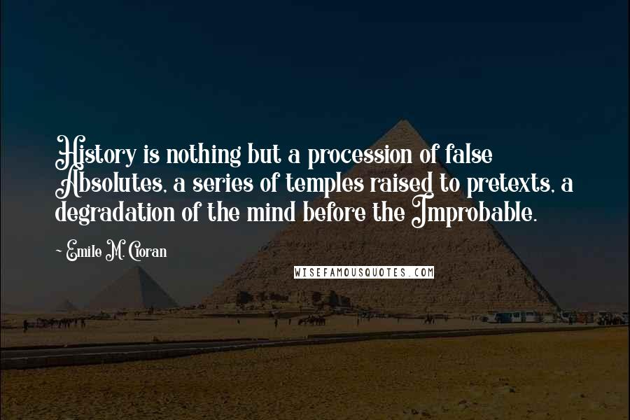 Emile M. Cioran quotes: History is nothing but a procession of false Absolutes, a series of temples raised to pretexts, a degradation of the mind before the Improbable.
