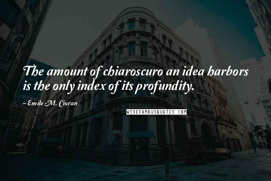 Emile M. Cioran quotes: The amount of chiaroscuro an idea harbors is the only index of its profundity.