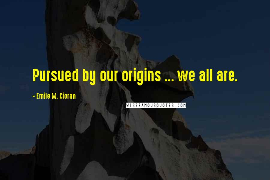 Emile M. Cioran quotes: Pursued by our origins ... we all are.